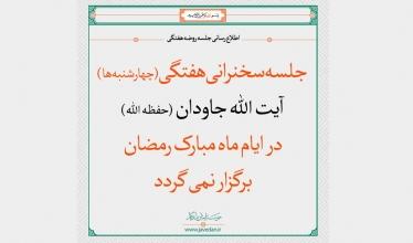 جلسه سخنرانی هفتگی (چهارشنبه ها)  آیت الله جاودان (حفظه الله) در ایام ماه مبارک رمضان برگزار نمی گردد